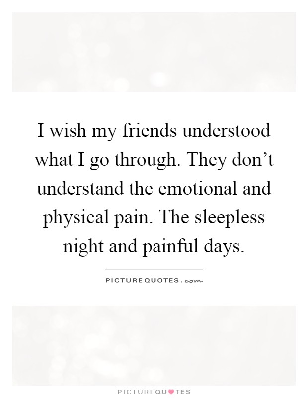 I wish my friends understood what I go through. They don't understand the emotional and physical pain. The sleepless night and painful days Picture Quote #1