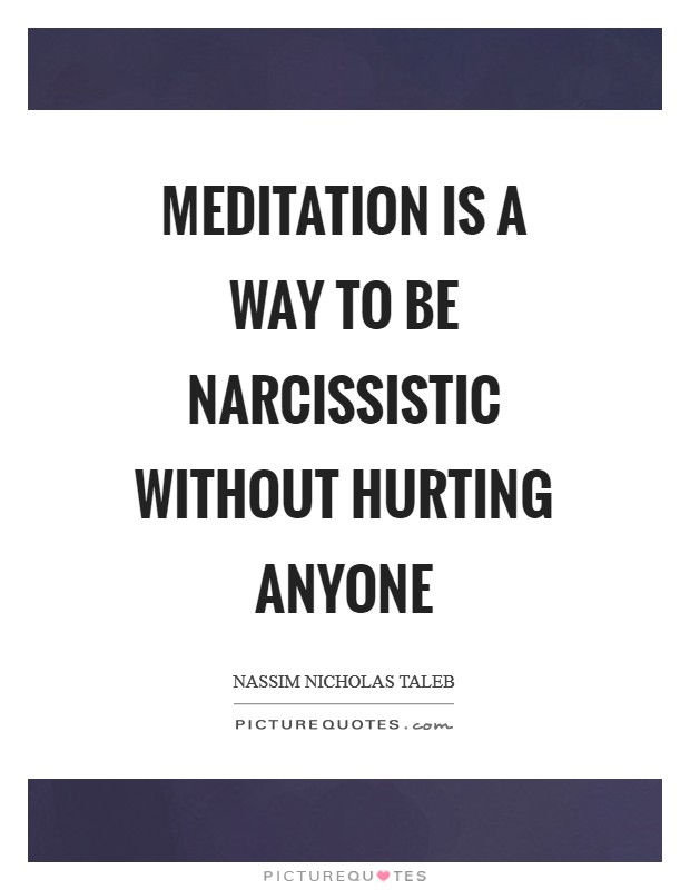 Meditation is a way to be narcissistic without hurting anyone Picture Quote #1