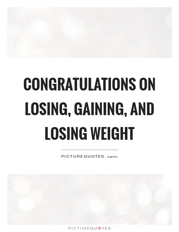 Congratulations on losing, gaining, and losing weight Picture Quote #1