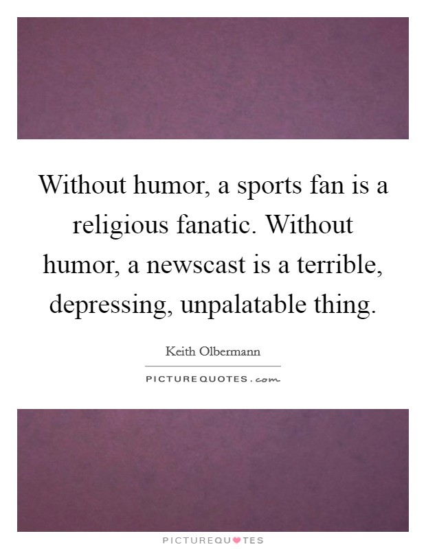 Without humor, a sports fan is a religious fanatic. Without humor, a newscast is a terrible, depressing, unpalatable thing Picture Quote #1