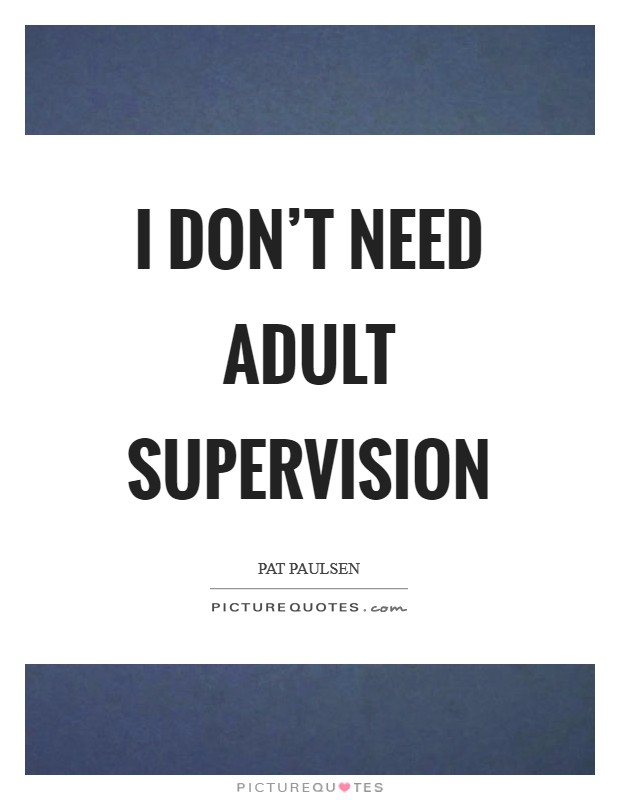 I don't need adult supervision Picture Quote #1