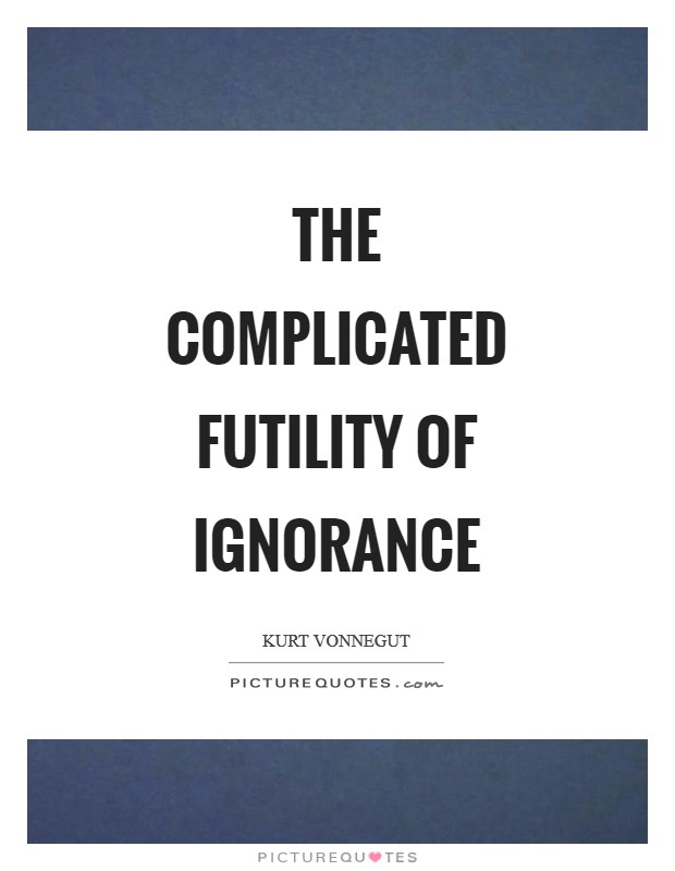 The complicated futility of ignorance Picture Quote #1