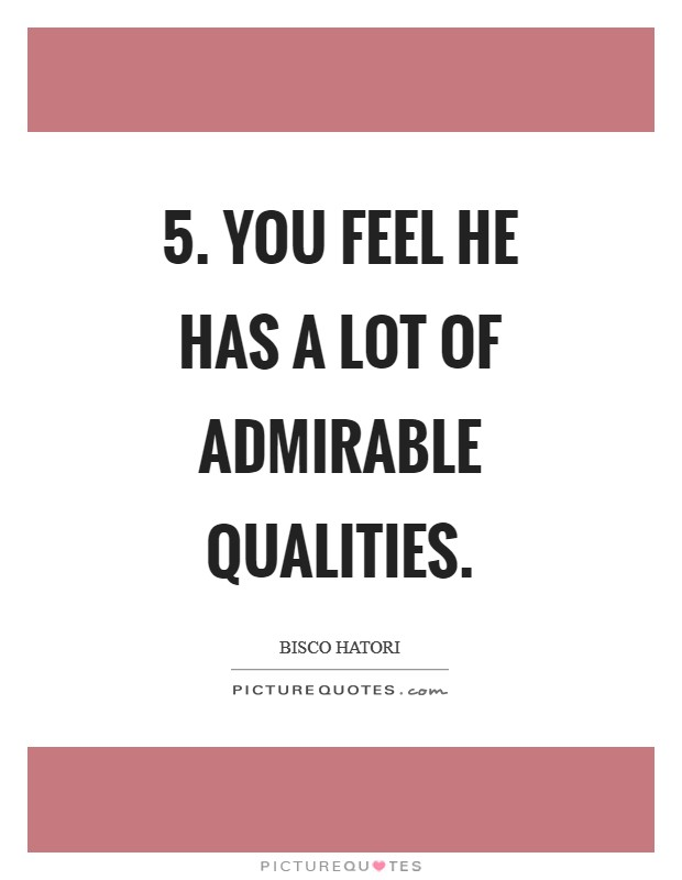 5. You feel he has a lot of admirable qualities Picture Quote #1