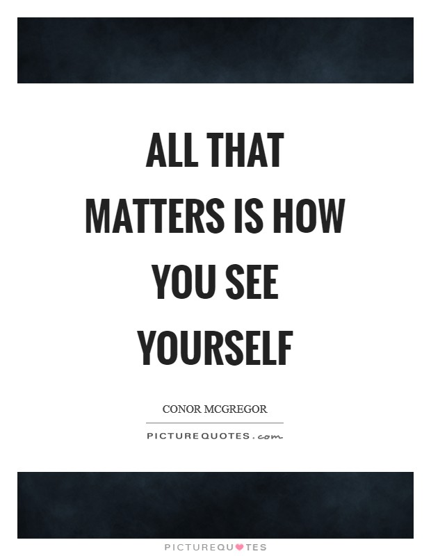 All that matters is how you see yourself Picture Quote #1