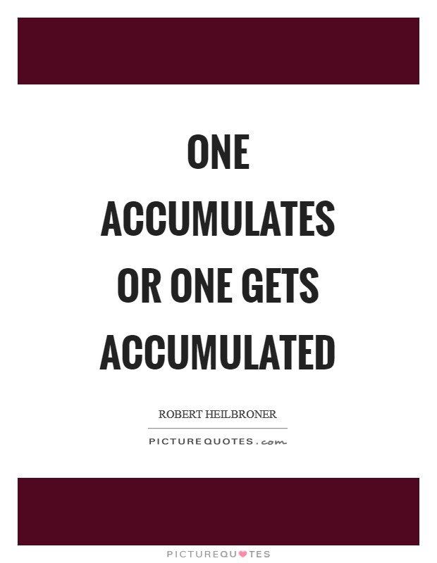 One accumulates or one gets accumulated Picture Quote #1
