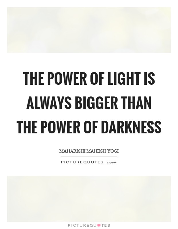 The power of light is always bigger than the power of darkness Picture Quote #1