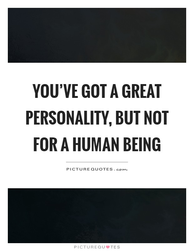 You've got a great personality, but not for a human being Picture Quote #1