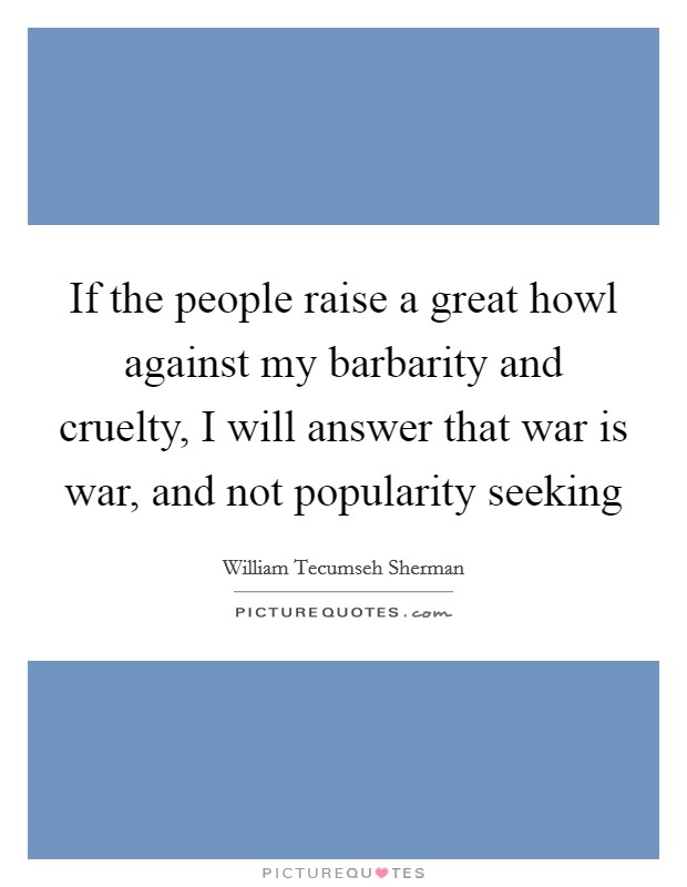 If the people raise a great howl against my barbarity and cruelty, I will answer that war is war, and not popularity seeking Picture Quote #1