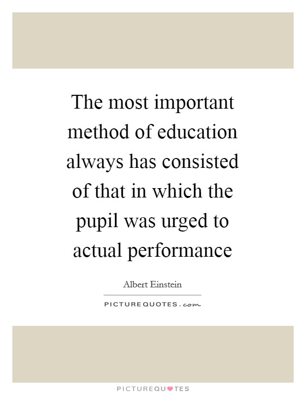 The most important method of education always has consisted of that in which the pupil was urged to actual performance Picture Quote #1