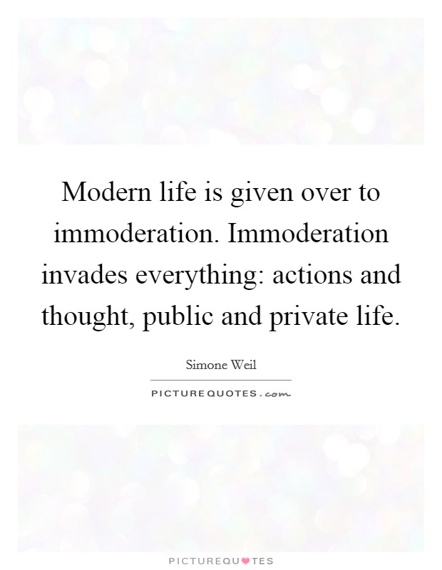 Modern life is given over to immoderation. Immoderation invades everything: actions and thought, public and private life Picture Quote #1