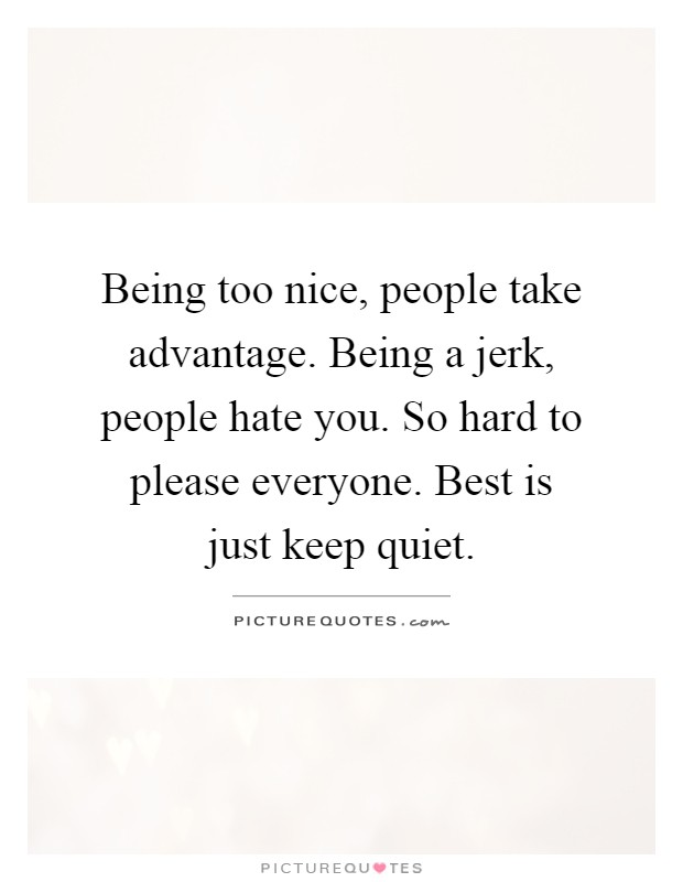 Being too nice, people take advantage. Being a jerk, people ...