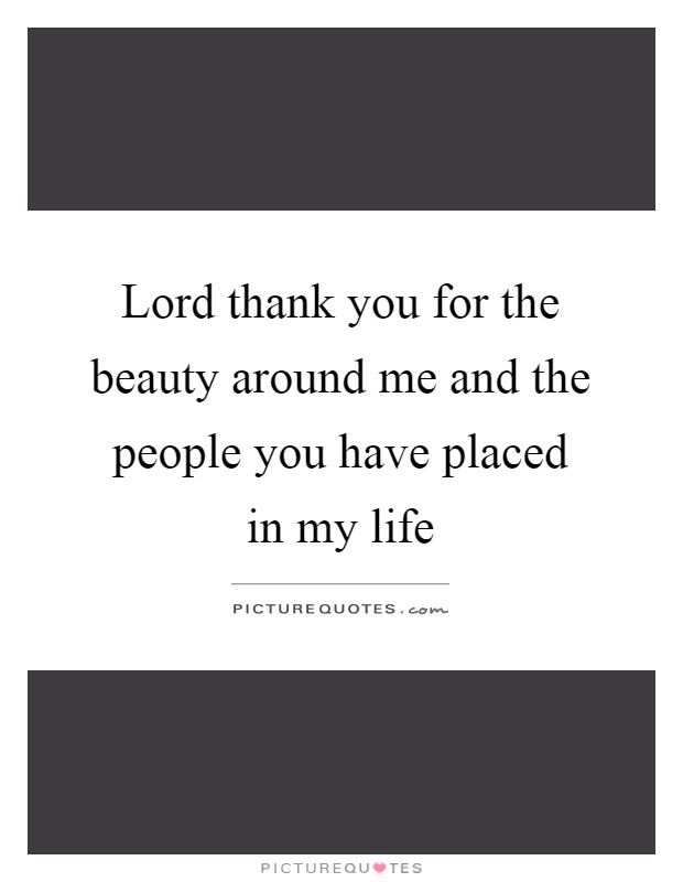 Lord thank you for the beauty around me and the people you have placed in my life Picture Quote #1