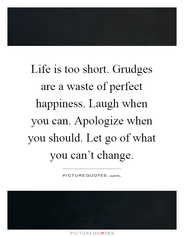 Life is too short. Grudges are a waste of perfect happiness. Laugh when you can. Apologize when you should. Let go of what you can't change Picture Quote #1