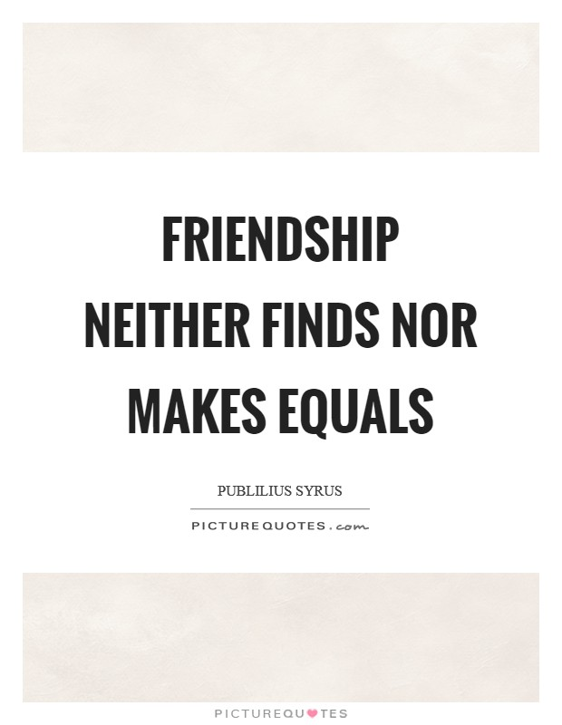 Friendship neither finds nor makes equals Picture Quote #1