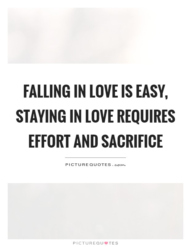 Falling in love is easy, staying in love requires effort and sacrifice Picture Quote #1