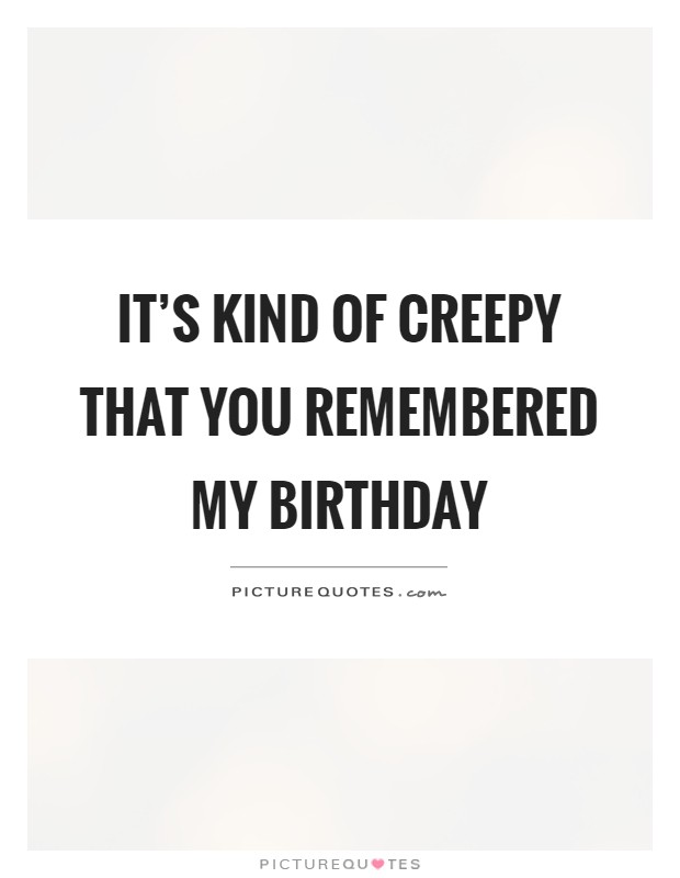It's kind of creepy that you remembered my birthday Picture Quote #1