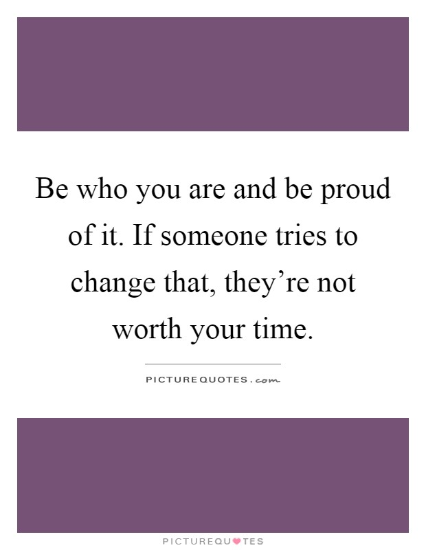 Be who you are and be proud of it. If someone tries to change that, they're not worth your time Picture Quote #1