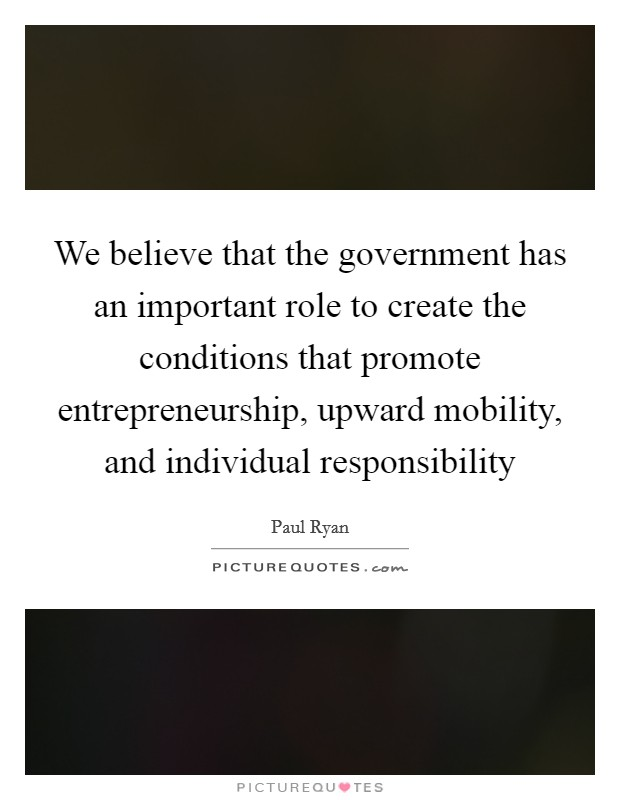 We believe that the government has an important role to create the conditions that promote entrepreneurship, upward mobility, and individual responsibility Picture Quote #1