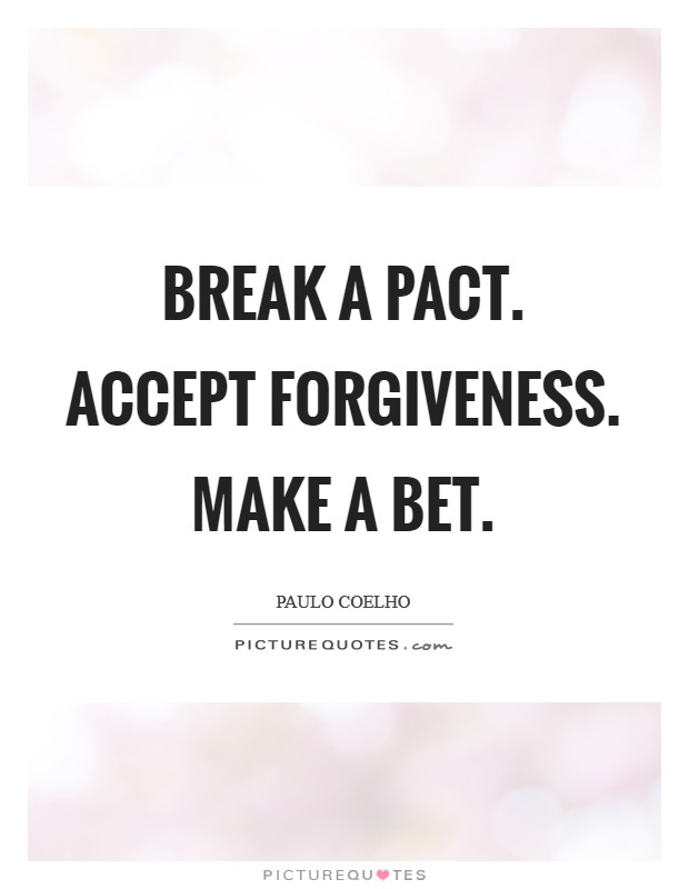 Break a pact. Accept forgiveness. Make a bet Picture Quote #1