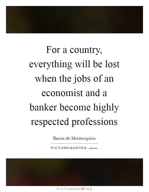For a country, everything will be lost when the jobs of an economist and a banker become highly respected professions Picture Quote #1