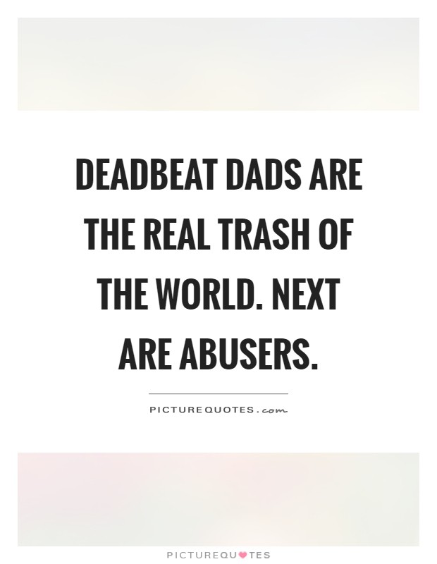 Deadbeat dads are the real trash of the world. Next are abusers Picture Quote #1