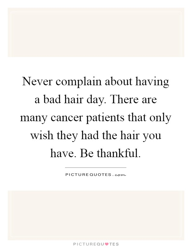 Never complain about having a bad hair day. There are many cancer patients that only wish they had the hair you have. Be thankful Picture Quote #1
