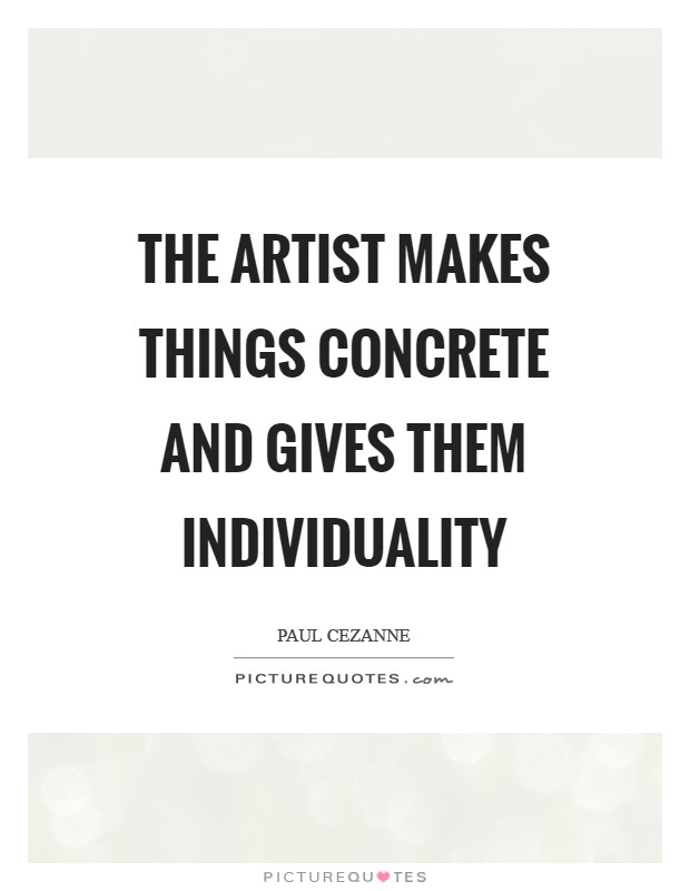 The artist makes things concrete and gives them individuality Picture Quote #1