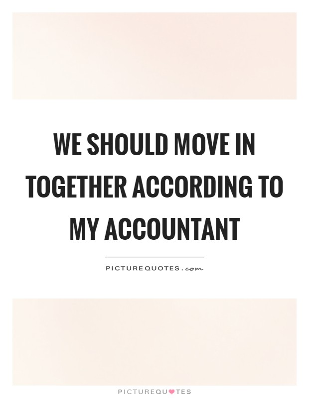 We should move in together according to my accountant Picture Quote #1