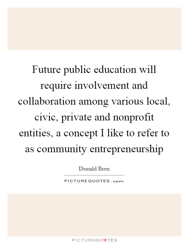 Future public education will require involvement and collaboration among various local, civic, private and nonprofit entities, a concept I like to refer to as community entrepreneurship Picture Quote #1