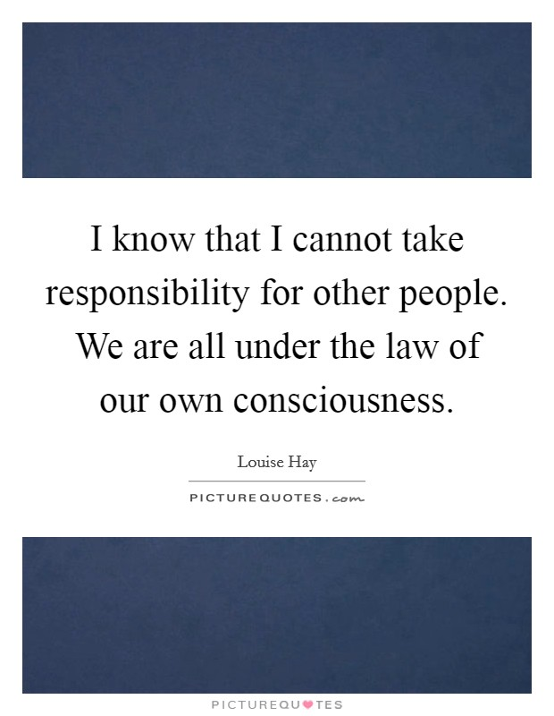 I know that I cannot take responsibility for other people. We are all under the law of our own consciousness Picture Quote #1