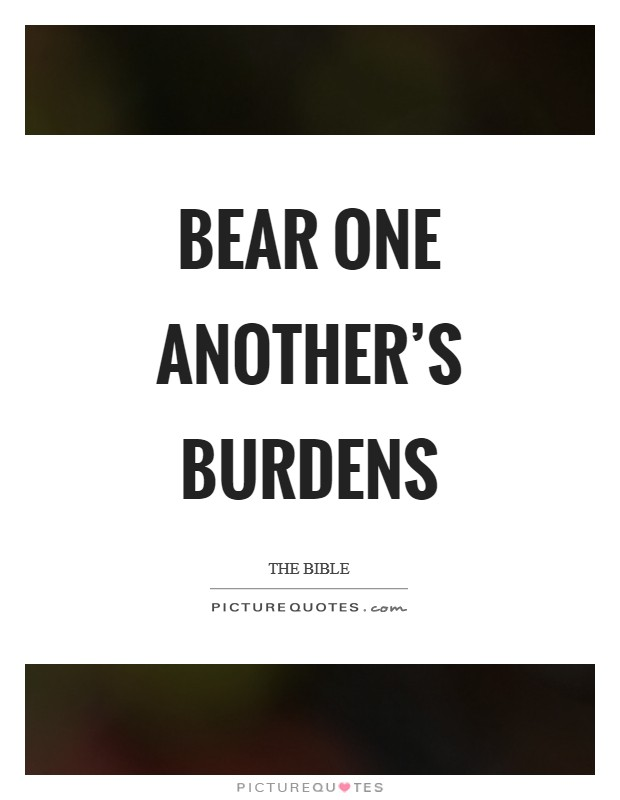 Bear one another's burdens Picture Quote #1