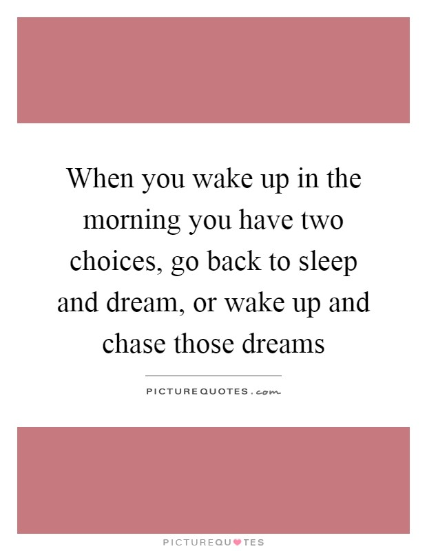 When you wake up in the morning you have two choices, go back to sleep and dream, or wake up and chase those dreams Picture Quote #1