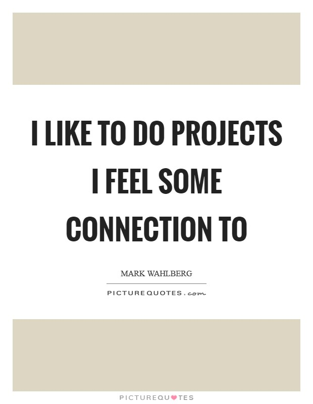 I like to do projects I feel some connection to Picture Quote #1