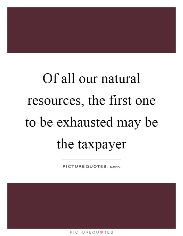Of all our natural resources, the first one to be exhausted may be the taxpayer Picture Quote #1