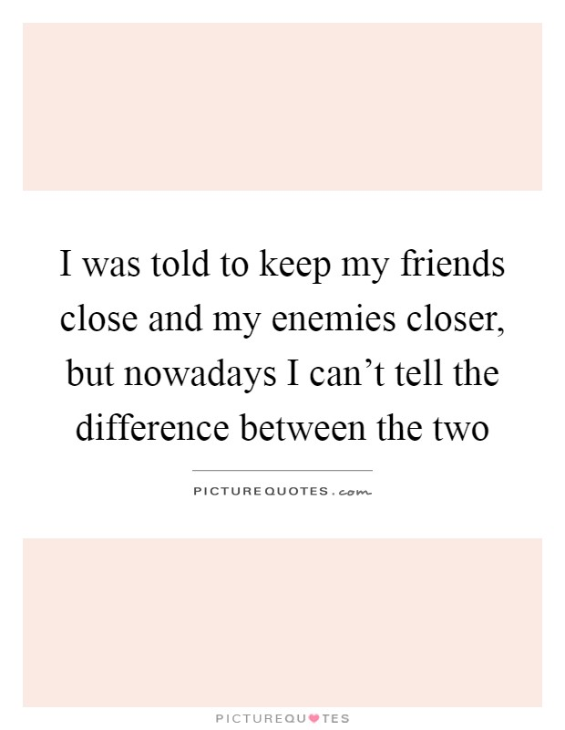 I was told to keep my friends close and my enemies closer, but nowadays I can't tell the difference between the two Picture Quote #1