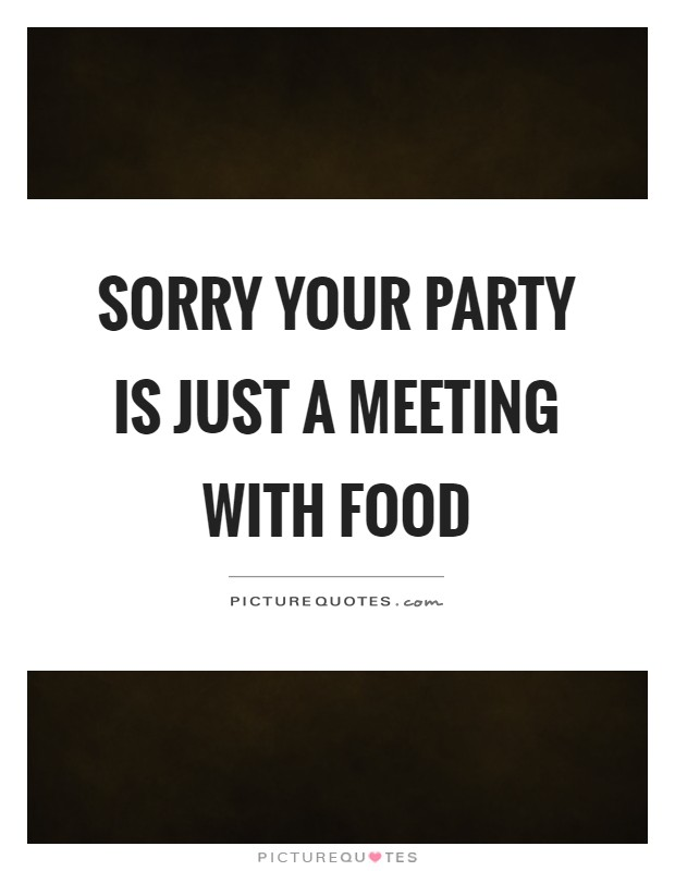 Sorry your party is just a meeting with food Picture Quote #1