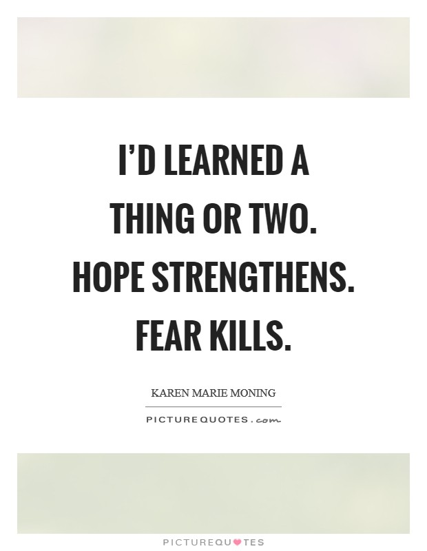 I'd learned a thing or two. Hope strengthens. Fear kills Picture Quote #1
