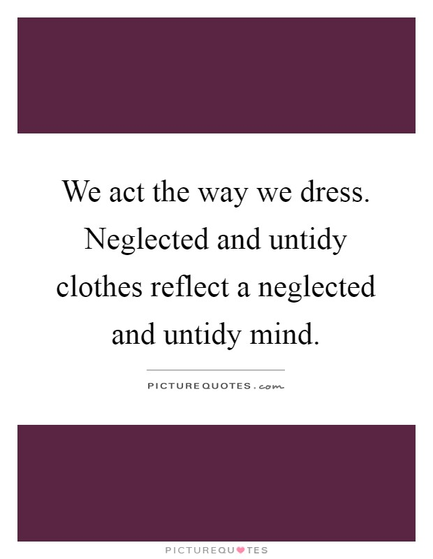 We act the way we dress. Neglected and untidy clothes reflect a neglected and untidy mind Picture Quote #1