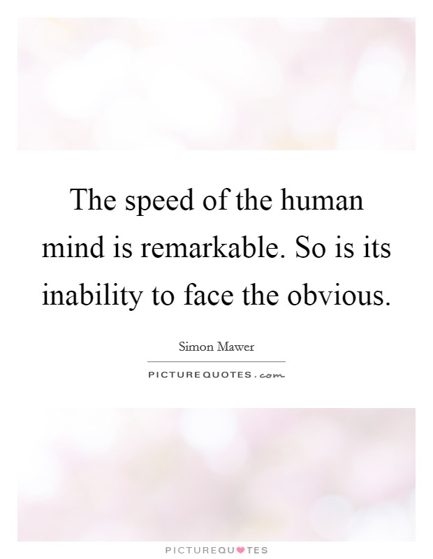 The speed of the human mind is remarkable. So is its inability to face the obvious Picture Quote #1