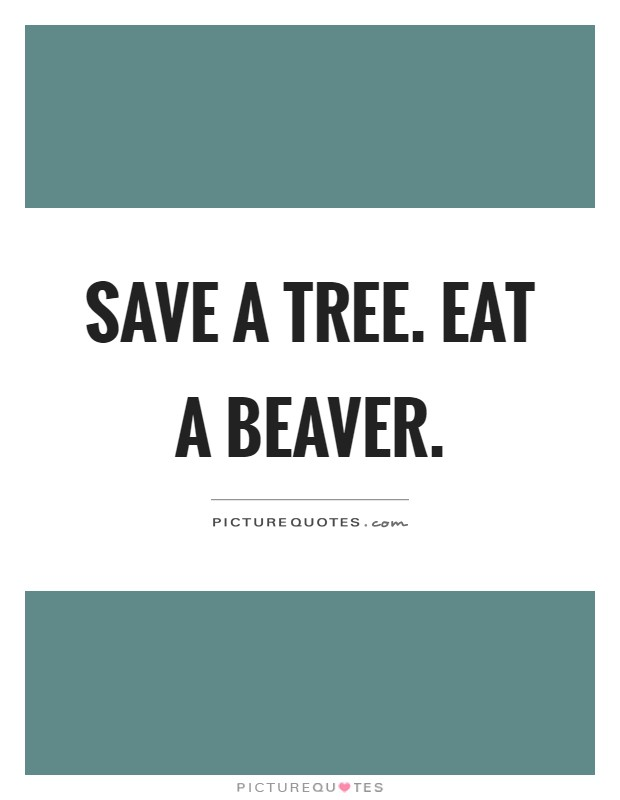 Save a tree. Eat a beaver Picture Quote #1