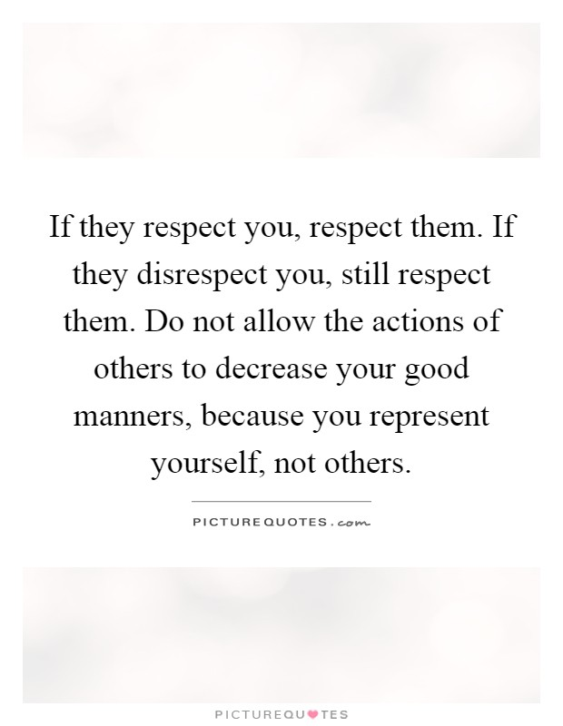 If they respect you, respect them. If they disrespect you, still respect them. Do not allow the actions of others to decrease your good manners, because you represent yourself, not others Picture Quote #1