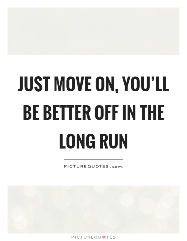 Just move on, you'll be better off in the long run Picture Quote #1