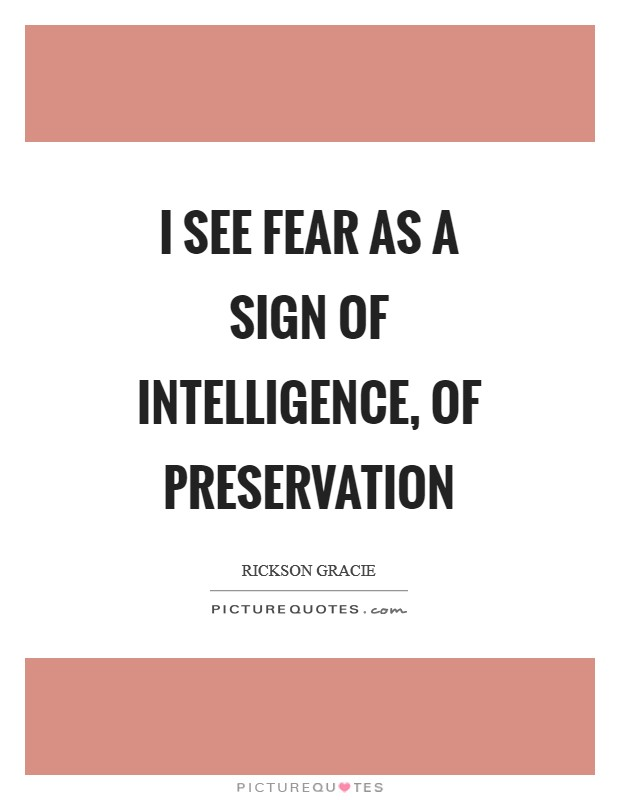 I see fear as a sign of intelligence, of preservation Picture Quote #1
