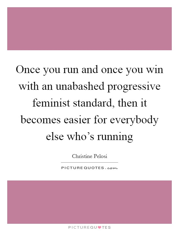 Once you run and once you win with an unabashed progressive feminist standard, then it becomes easier for everybody else who's running Picture Quote #1