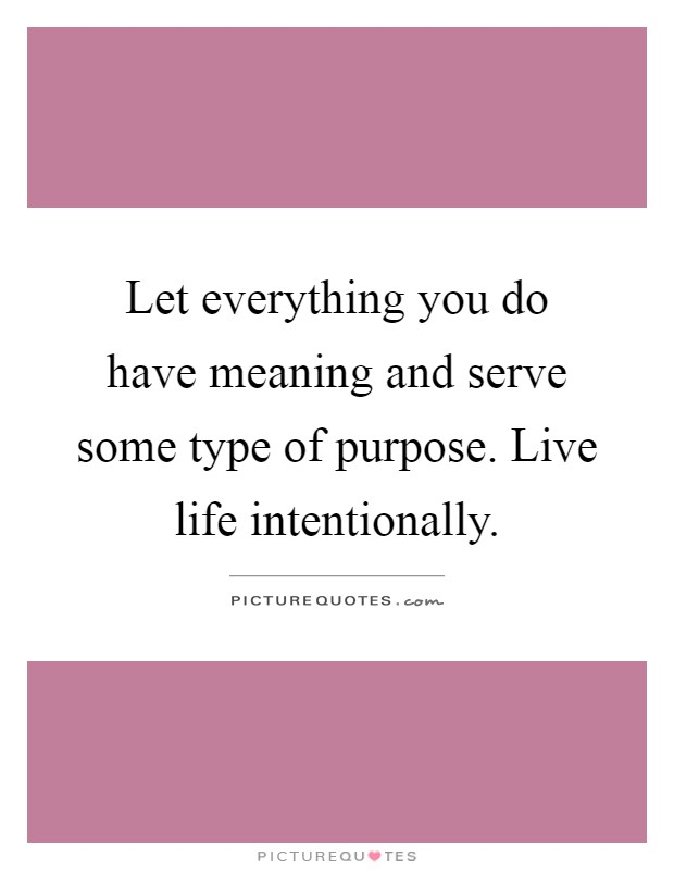 Let Everything You Do Have Meaning And Serve Some Type Of