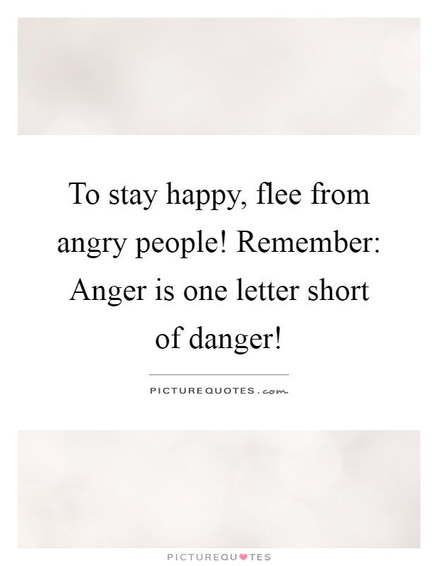 To stay happy, flee from angry people! Remember: Anger is one letter short of danger! Picture Quote #1
