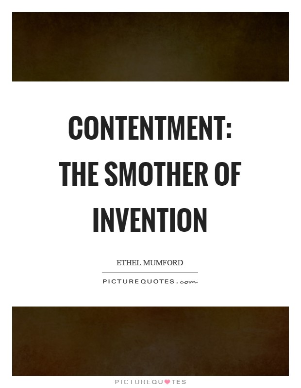 Contentment: The smother of invention Picture Quote #1