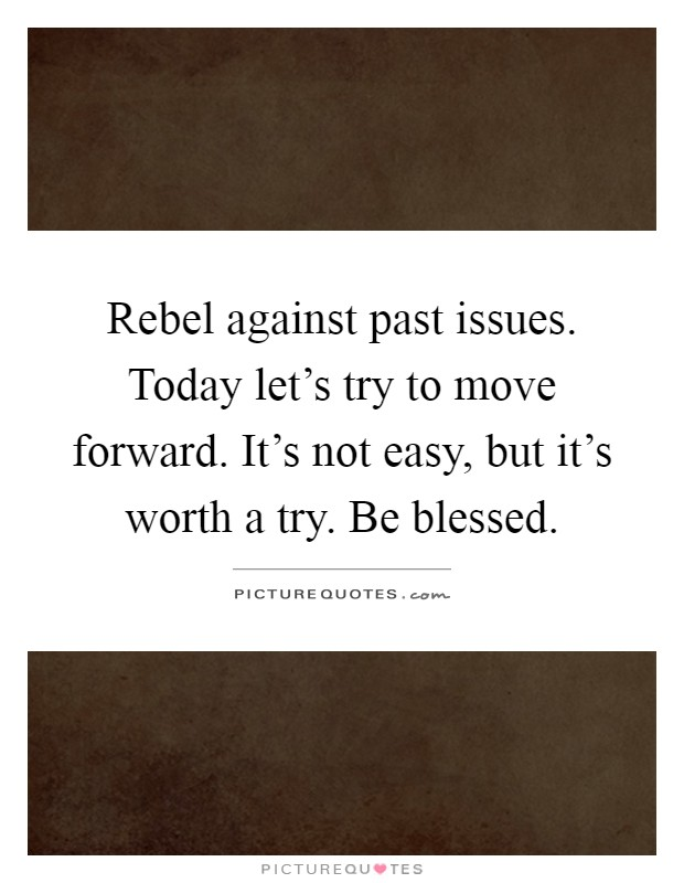 Rebel against past issues. Today let's try to move forward. It's not easy, but it's worth a try. Be blessed Picture Quote #1