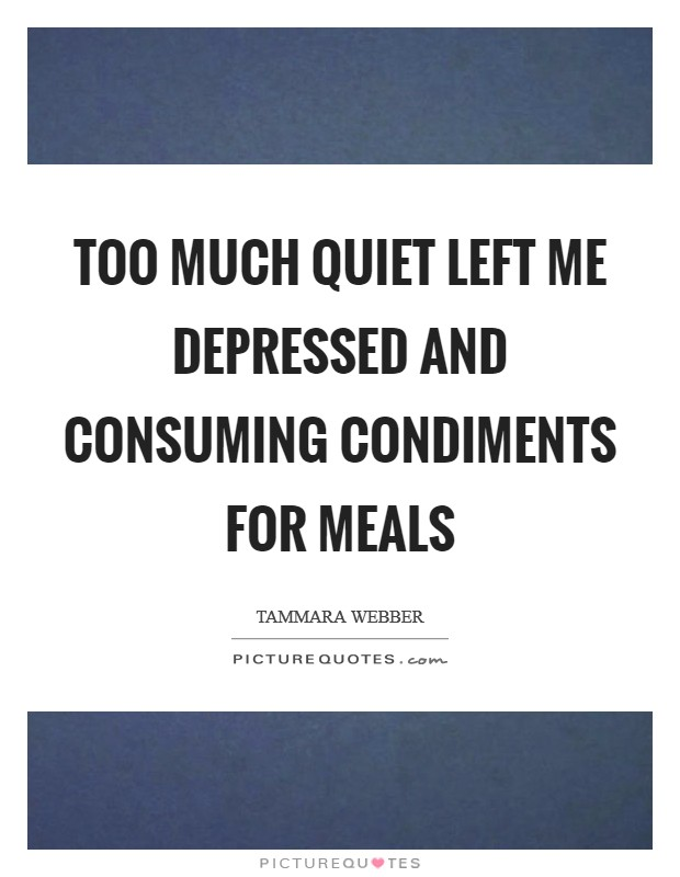 Too much quiet left me depressed and consuming condiments for meals Picture Quote #1