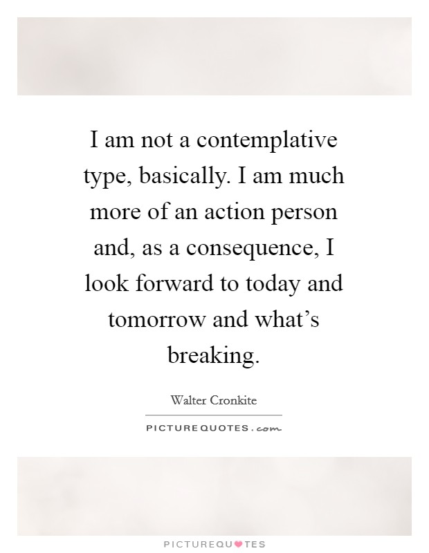I am not a contemplative type, basically. I am much more of an action person and, as a consequence, I look forward to today and tomorrow and what's breaking Picture Quote #1